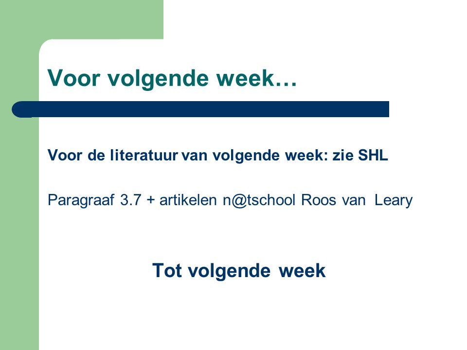 Voor volgende week… Voor de literatuur van volgende week: zie SHL Paragraaf 3.7 + artikelen n@tschool Roos van Leary Tot volgende week