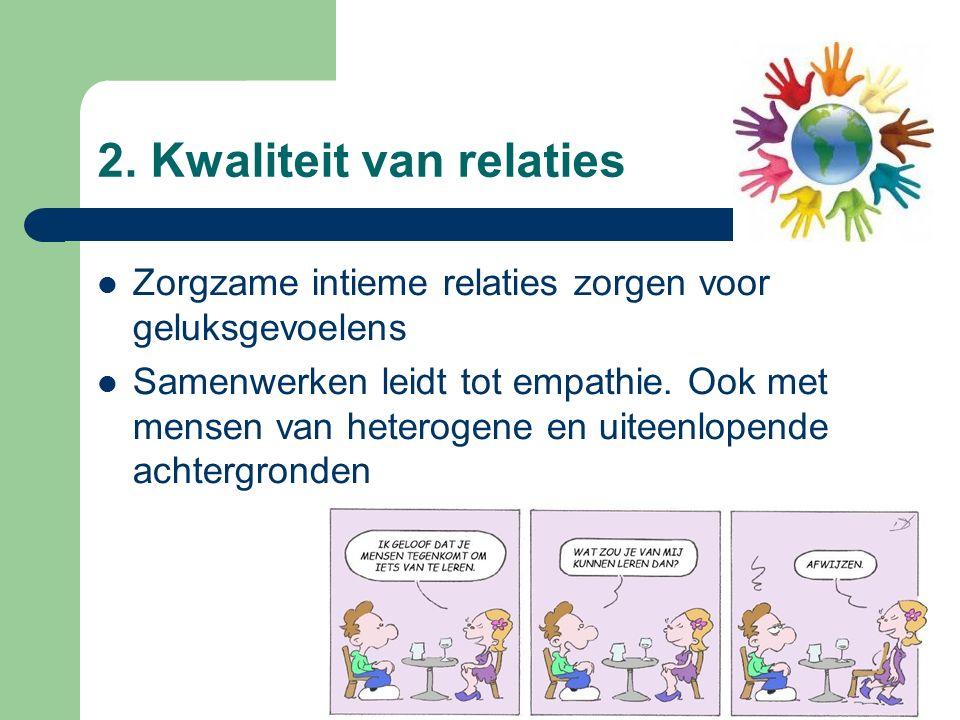 2. Kwaliteit van relaties Zorgzame intieme relaties zorgen voor geluksgevoelens Samenwerken leidt tot empathie. Ook met mensen van heterogene en uitee