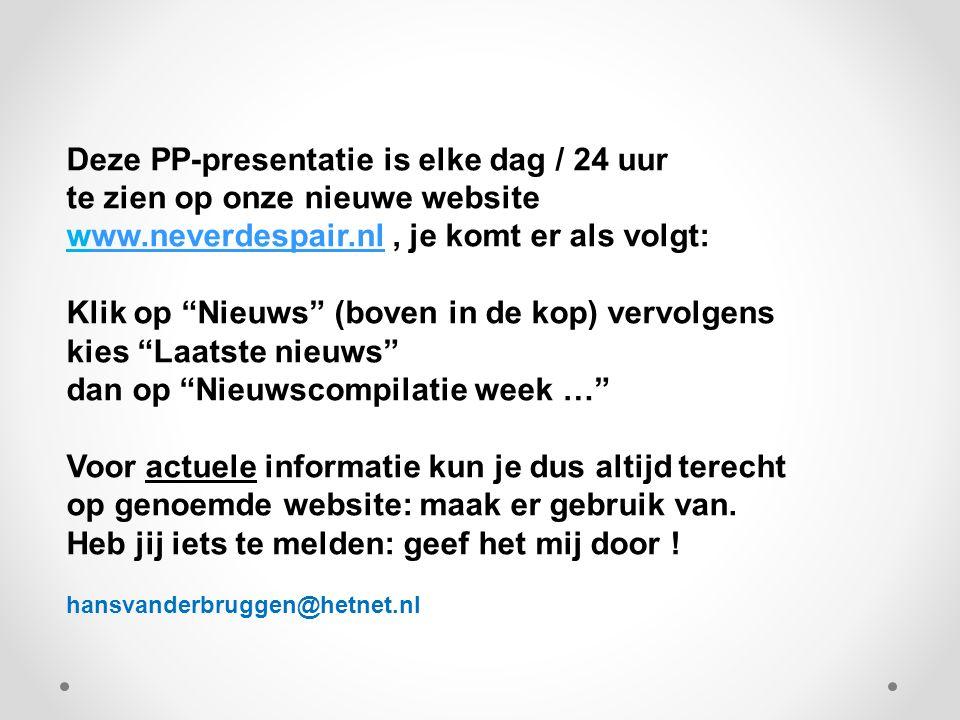 Deze PP-presentatie is elke dag / 24 uur te zien op onze nieuwe website www.neverdespair.nl, je komt er als volgt:ww.neverdespair.nl Klik op Nieuws (boven in de kop) vervolgens kies Laatste nieuws dan op Nieuwscompilatie week … Voor actuele informatie kun je dus altijd terecht op genoemde website: maak er gebruik van.