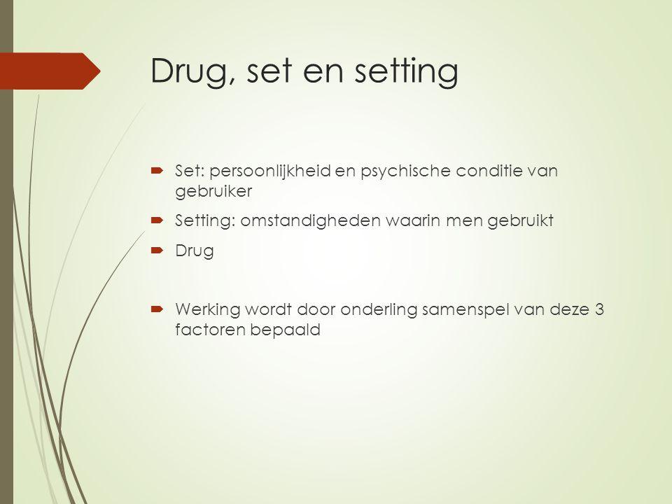 Drug, set en setting  Set: persoonlijkheid en psychische conditie van gebruiker  Setting: omstandigheden waarin men gebruikt  Drug  Werking wordt