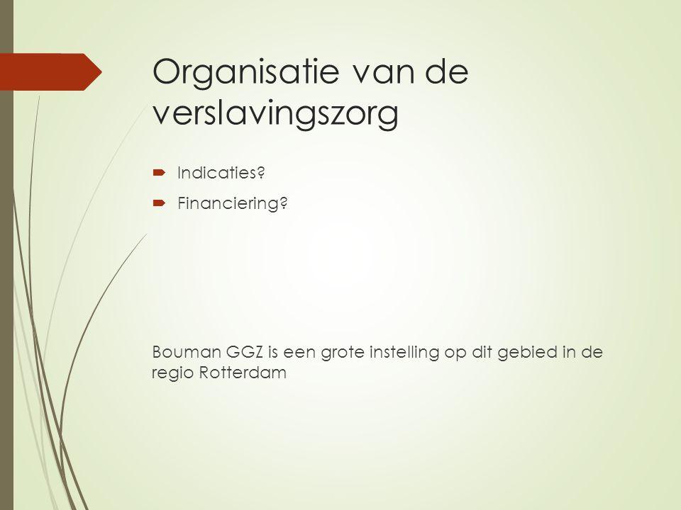 Organisatie van de verslavingszorg  Indicaties?  Financiering? Bouman GGZ is een grote instelling op dit gebied in de regio Rotterdam