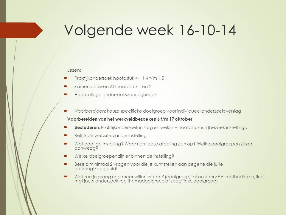 Volgende week 16-10-14 Lezen:  Praktijkonderzoek hoofdstuk 4 + 1.4 t/m 1.5  Samen bouwen 2.0 hoofdstuk 1 en 2  Hoorcollege onderzoeksvaardigheden 