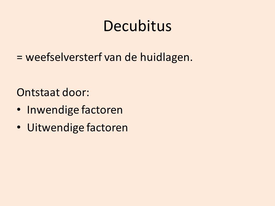 Decubitus = weefselversterf van de huidlagen. Ontstaat door: Inwendige factoren Uitwendige factoren