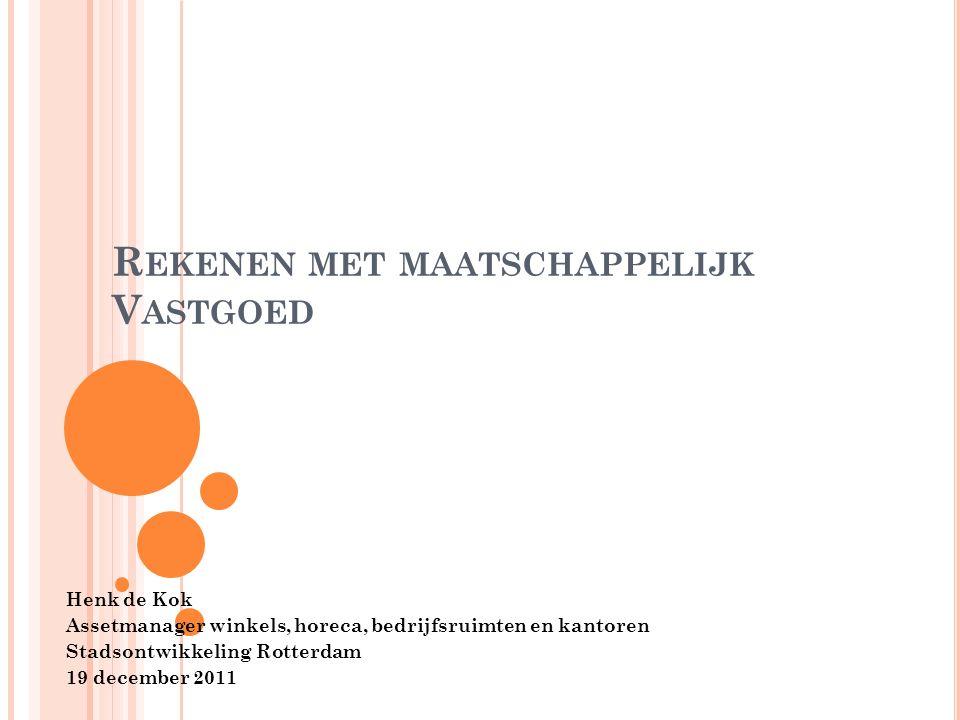 R EKENEN MET MAATSCHAPPELIJK V ASTGOED Henk de Kok Assetmanager winkels, horeca, bedrijfsruimten en kantoren Stadsontwikkeling Rotterdam 19 december 2011