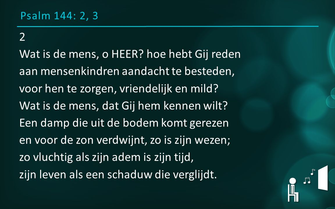Psalm 144: 2, 3 2 Wat is de mens, o HEER.