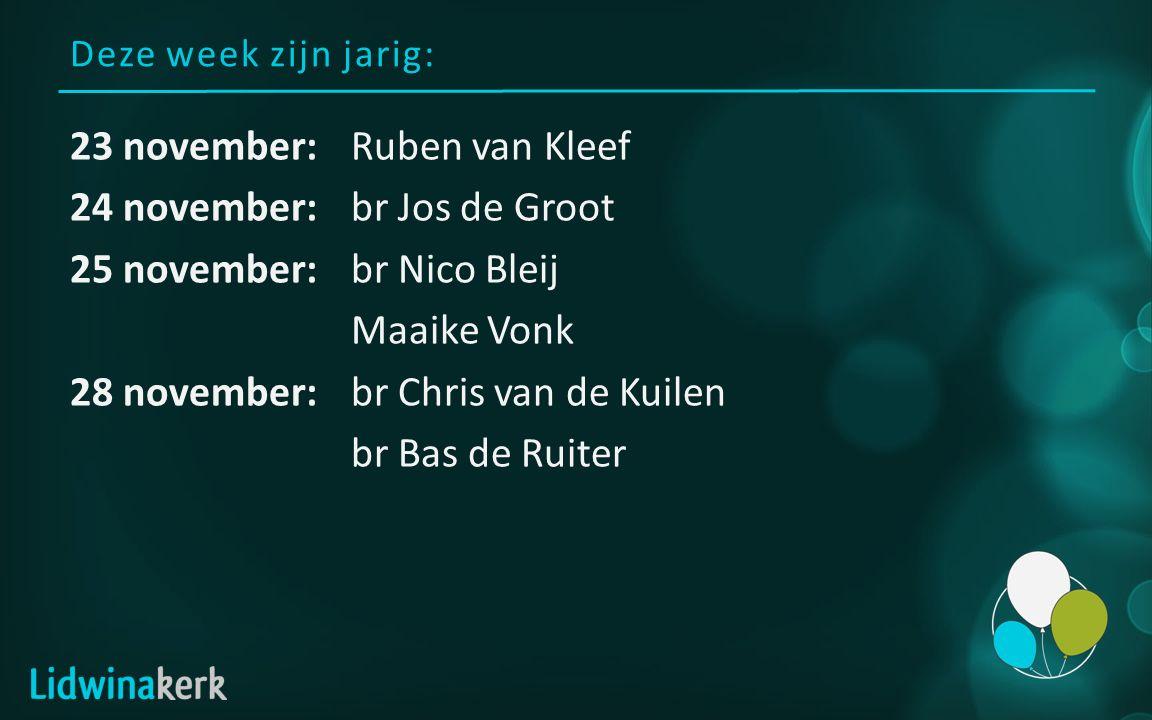 Deze week zijn jarig: 23 november:Ruben van Kleef 24 november:br Jos de Groot 25 november:br Nico Bleij Maaike Vonk 28 november:br Chris van de Kuilen br Bas de Ruiter