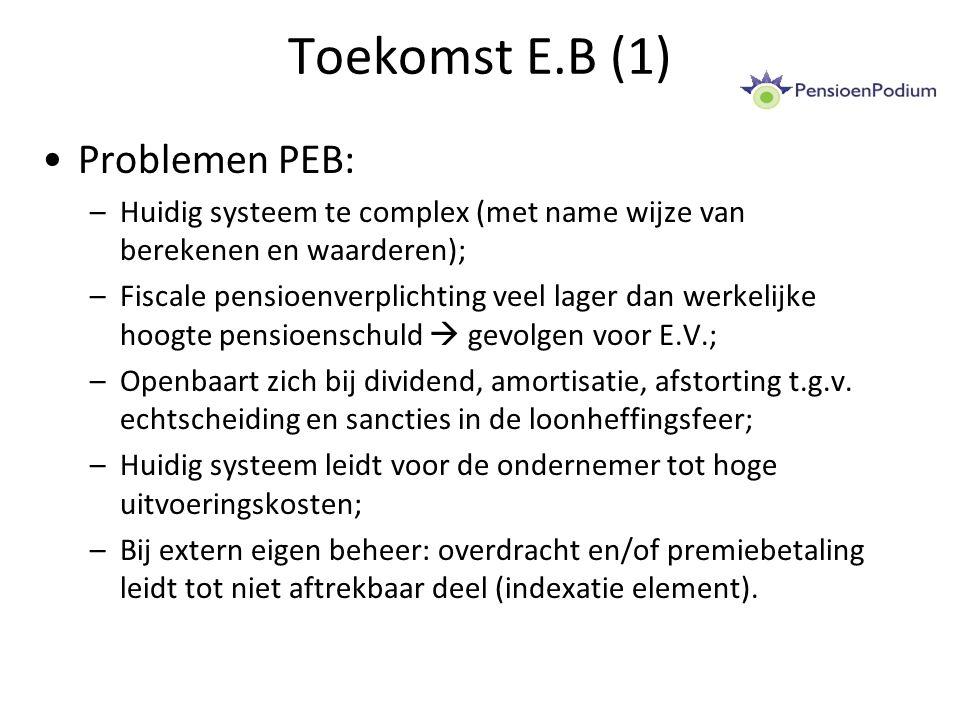 Toekomst E.B (1) Problemen PEB: –Huidig systeem te complex (met name wijze van berekenen en waarderen); –Fiscale pensioenverplichting veel lager dan werkelijke hoogte pensioenschuld  gevolgen voor E.V.; –Openbaart zich bij dividend, amortisatie, afstorting t.g.v.