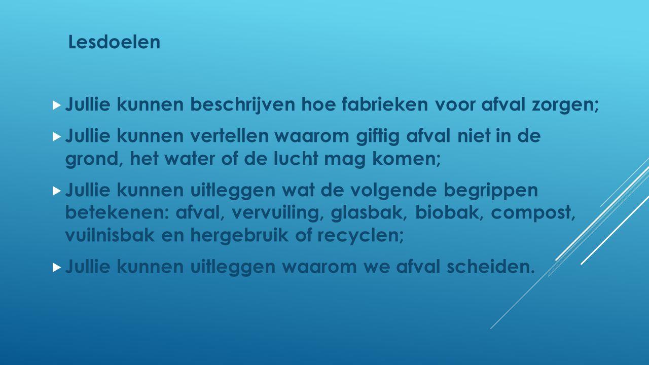 Lesdoelen  Jullie kunnen beschrijven hoe fabrieken voor afval zorgen;  Jullie kunnen vertellen waarom giftig afval niet in de grond, het water of de
