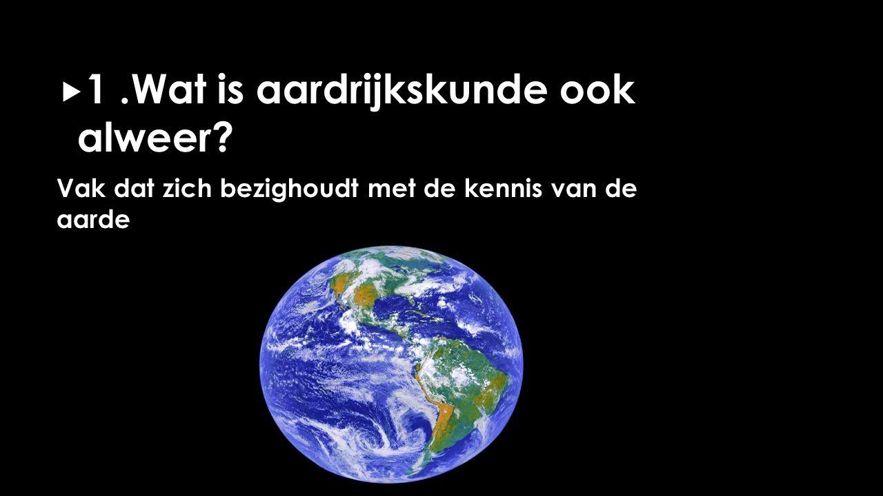  1.Wat is aardrijkskunde ook alweer? Vak dat zich bezighoudt met de kennis van de aarde
