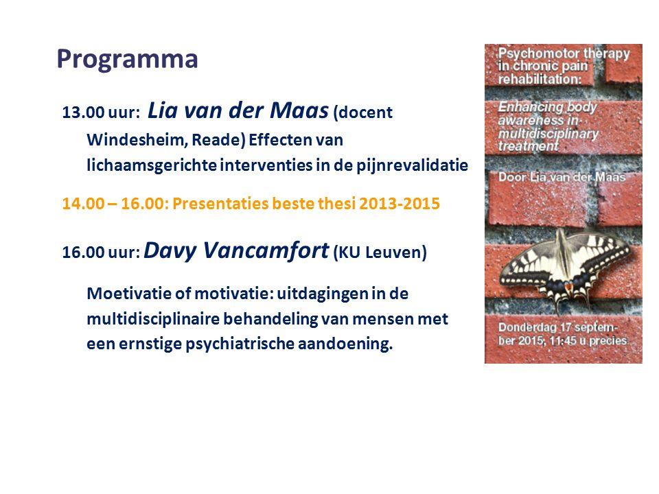 Programma 13.00 uur: Lia van der Maas (docent Windesheim, Reade) Effecten van lichaamsgerichte interventies in de pijnrevalidatie 14.00 – 16.00: Presentaties beste thesi 2013-2015 16.00 uur: Davy Vancamfort (KU Leuven) Moetivatie of motivatie: uitdagingen in de multidisciplinaire behandeling van mensen met een ernstige psychiatrische aandoening.