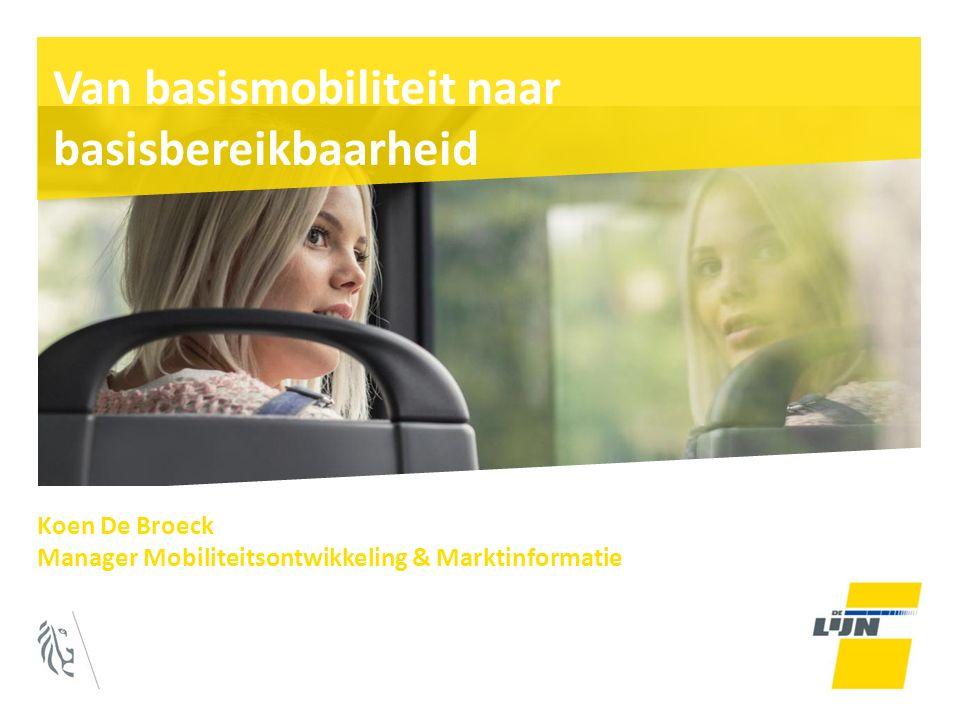 Van basismobiliteit naar basisbereikbaarheid Koen De Broeck Manager Mobiliteitsontwikkeling & Marktinformatie