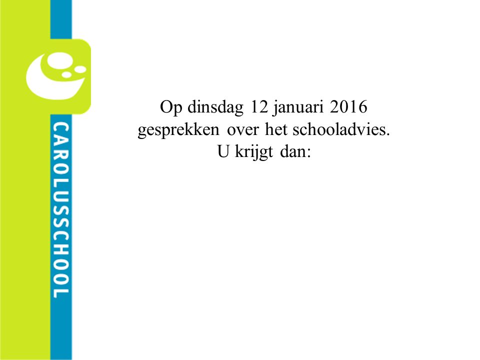 Op dinsdag 12 januari 2016 gesprekken over het schooladvies. U krijgt dan: