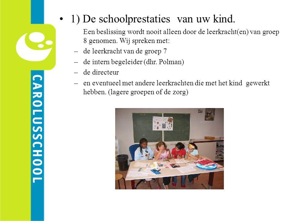 1) De schoolprestaties van uw kind. Een beslissing wordt nooit alleen door de leerkracht(en) van groep 8 genomen. Wij spreken met: –de leerkracht van