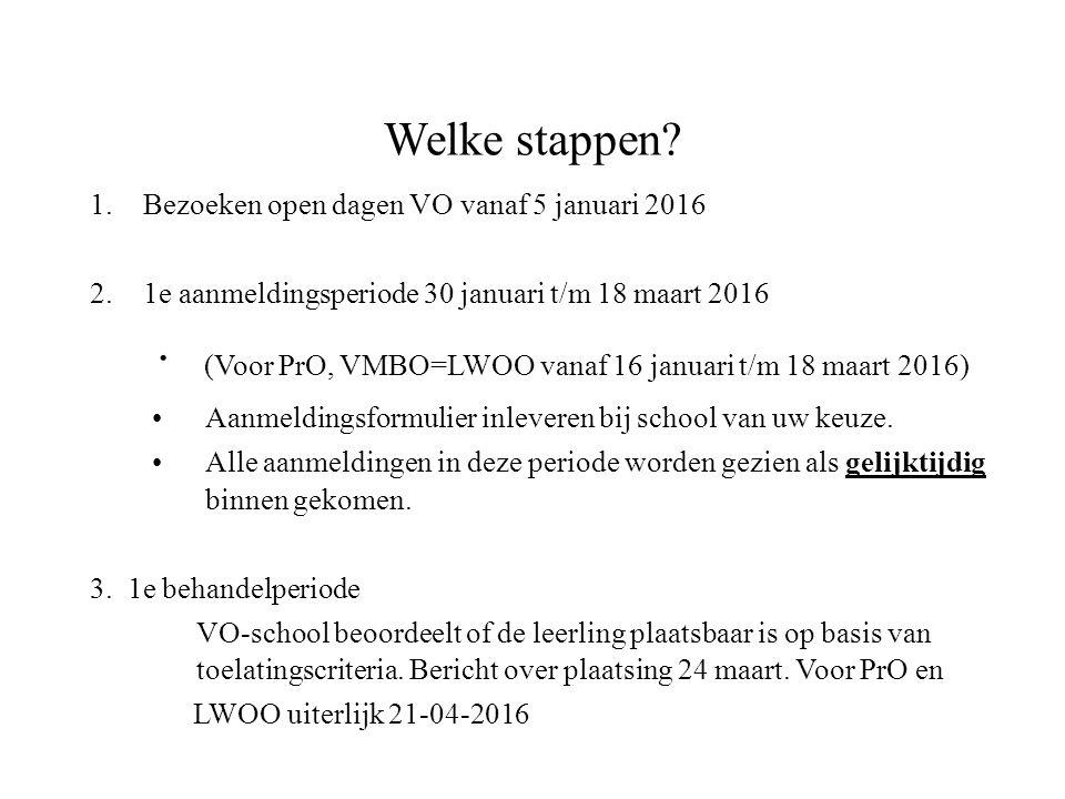 Welke stappen? 1.Bezoeken open dagen VO vanaf 5 januari 2016 2.1e aanmeldingsperiode 30 januari t/m 18 maart 2016 ∙ (Voor PrO, VMBO=LWOO vanaf 16 janu