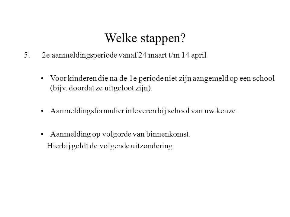 Welke stappen? 5. 2e aanmeldingsperiode vanaf 24 maart t/m 14 april Voor kinderen die na de 1e periode niet zijn aangemeld op een school (bijv. doorda