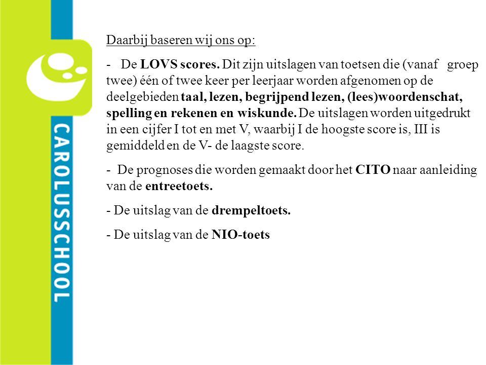 Daarbij baseren wij ons op: - De LOVS scores. Dit zijn uitslagen van toetsen die (vanaf groep twee) één of twee keer per leerjaar worden afgenomen op