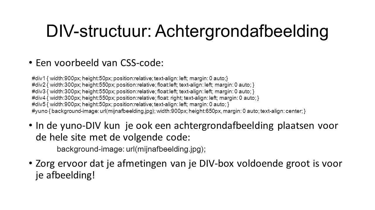DIV-structuur: Achtergrondafbeelding Een voorbeeld van CSS-code: In de yuno-DIV kun je ook een achtergrondafbeelding plaatsen voor de hele site met de volgende code: background-image: url(mijnafbeelding.jpg); Zorg ervoor dat je afmetingen van je DIV-box voldoende groot is voor je afbeelding.