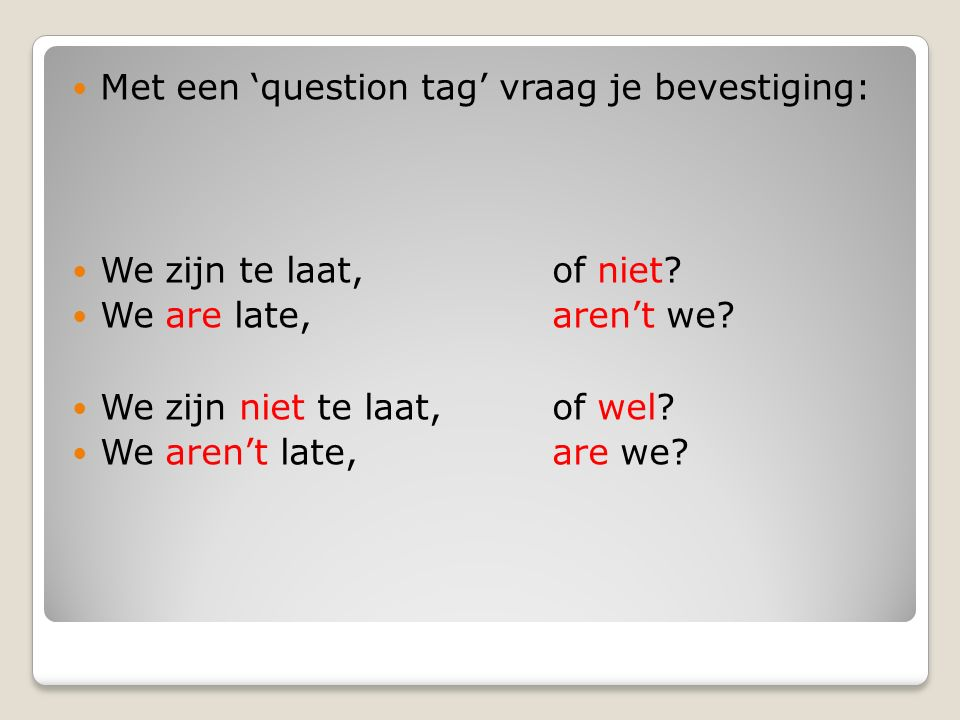 Met een 'question tag' vraag je bevestiging: We zijn te laat, of niet? We are late, aren't we? We zijn niet te laat, of wel? We aren't late, are we?