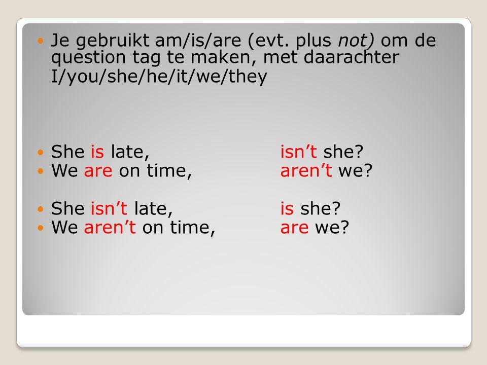 Let op: I am late, aren't I.= Ik ben te laat, of niet.