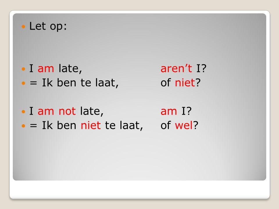 Let op: I am late, aren't I. = Ik ben te laat, of niet.