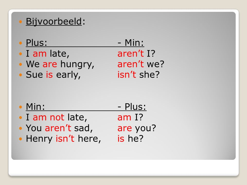 Bijvoorbeeld: Plus:- Min: I am late, aren't I? We are hungry, aren't we? Sue is early, isn't she? Min:- Plus: I am not late,am I? You aren't sad,are y