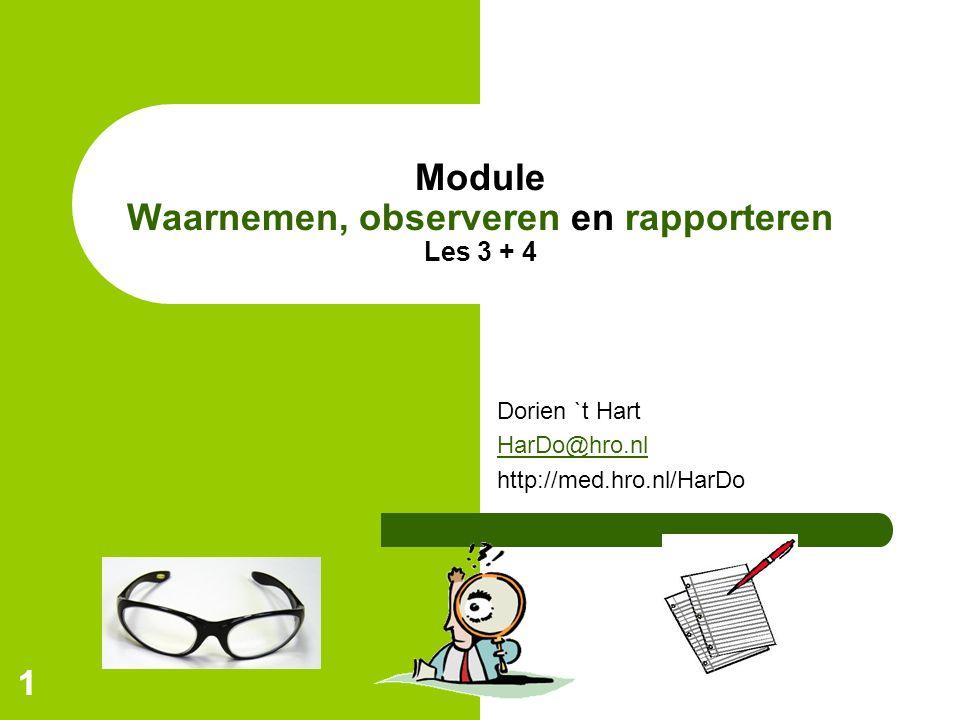 11 Module Waarnemen, observeren en rapporteren Les 3 + 4 Dorien `t Hart HarDo@hro.nl http://med.hro.nl/HarDo