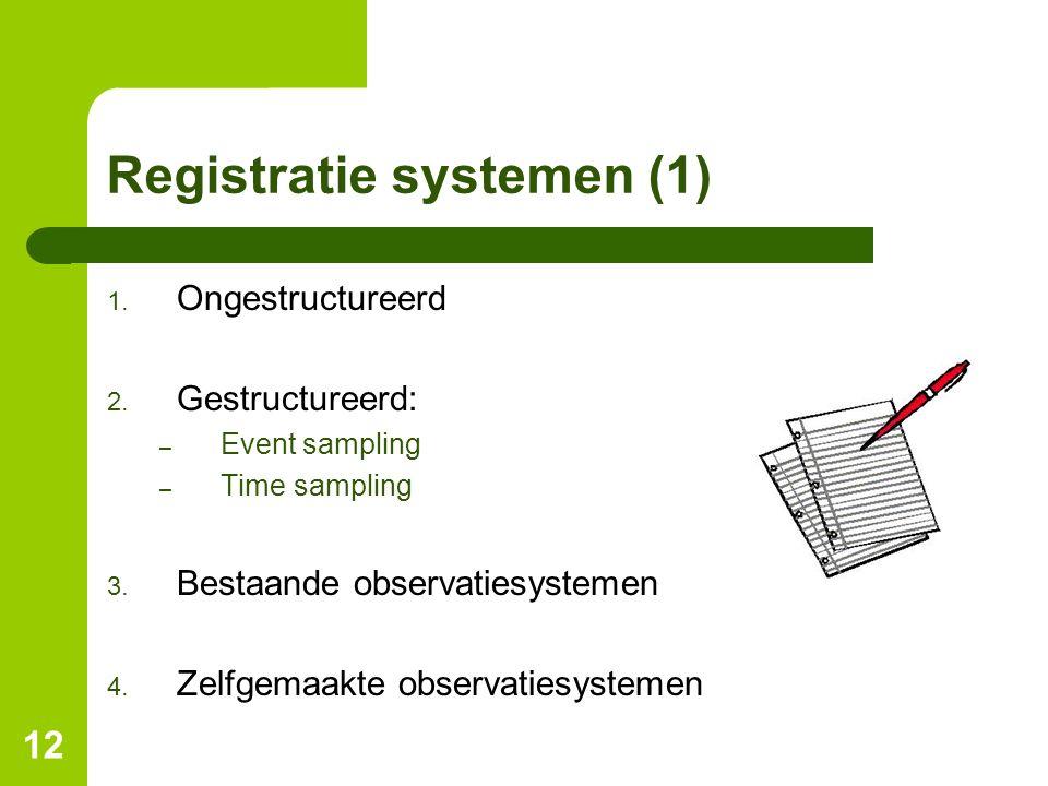12 Registratie systemen (1) 1. Ongestructureerd 2. Gestructureerd: – Event sampling – Time sampling 3. Bestaande observatiesystemen 4. Zelfgemaakte ob