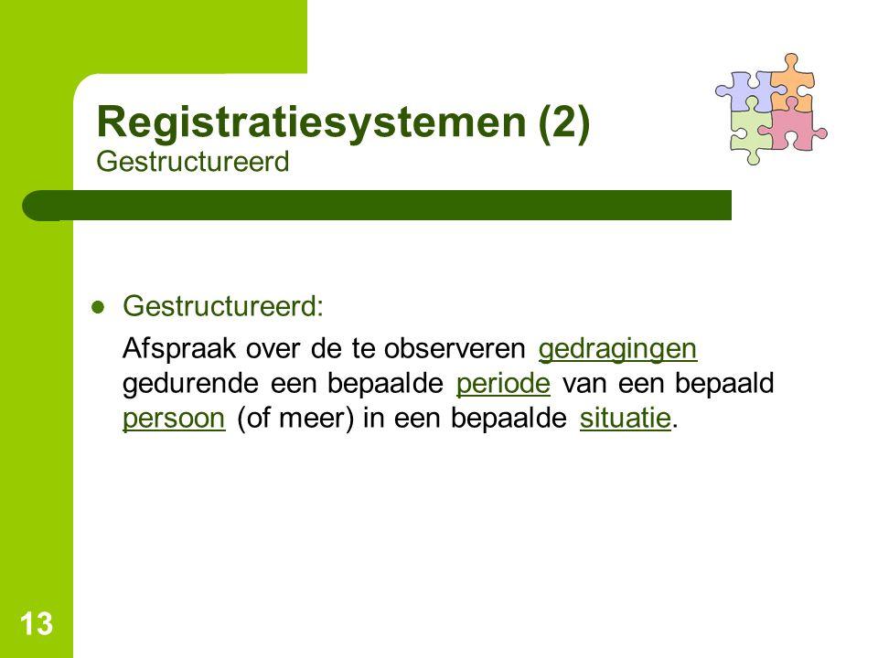 13 Registratiesystemen (2) Gestructureerd Gestructureerd: Afspraak over de te observeren gedragingen gedurende een bepaalde periode van een bepaald pe