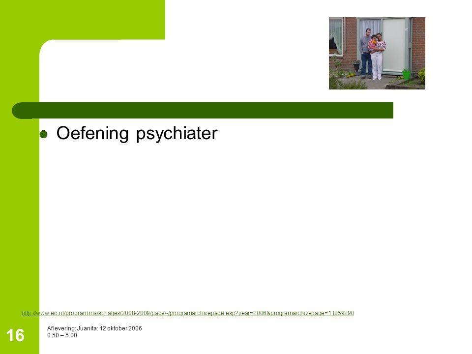 16 Oefening psychiater http://www.eo.nl/programma/schatjes/2008-2009/page/-/programarchivepage.esp?year=2006&programarchivepage=11859290 Aflevering: J