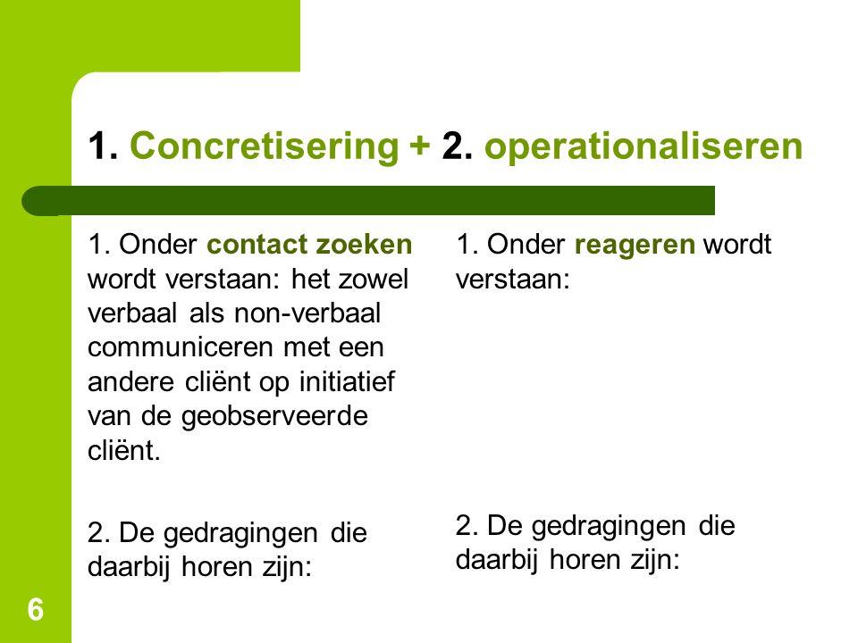 1. Concretisering + 2. operationaliseren 1. Onder contact zoeken wordt verstaan: het zowel verbaal als non-verbaal communiceren met een andere cliënt