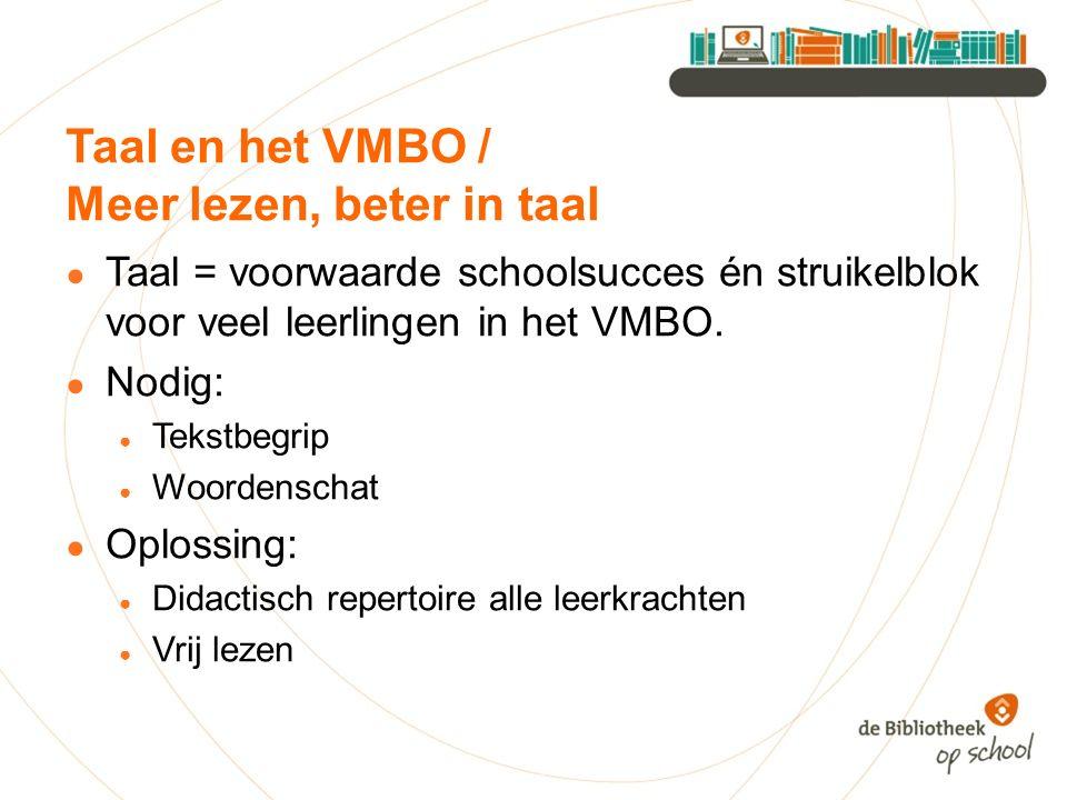 Taal en het VMBO / Meer lezen, beter in taal ● Taal = voorwaarde schoolsucces én struikelblok voor veel leerlingen in het VMBO. ● Nodig: ● Tekstbegrip