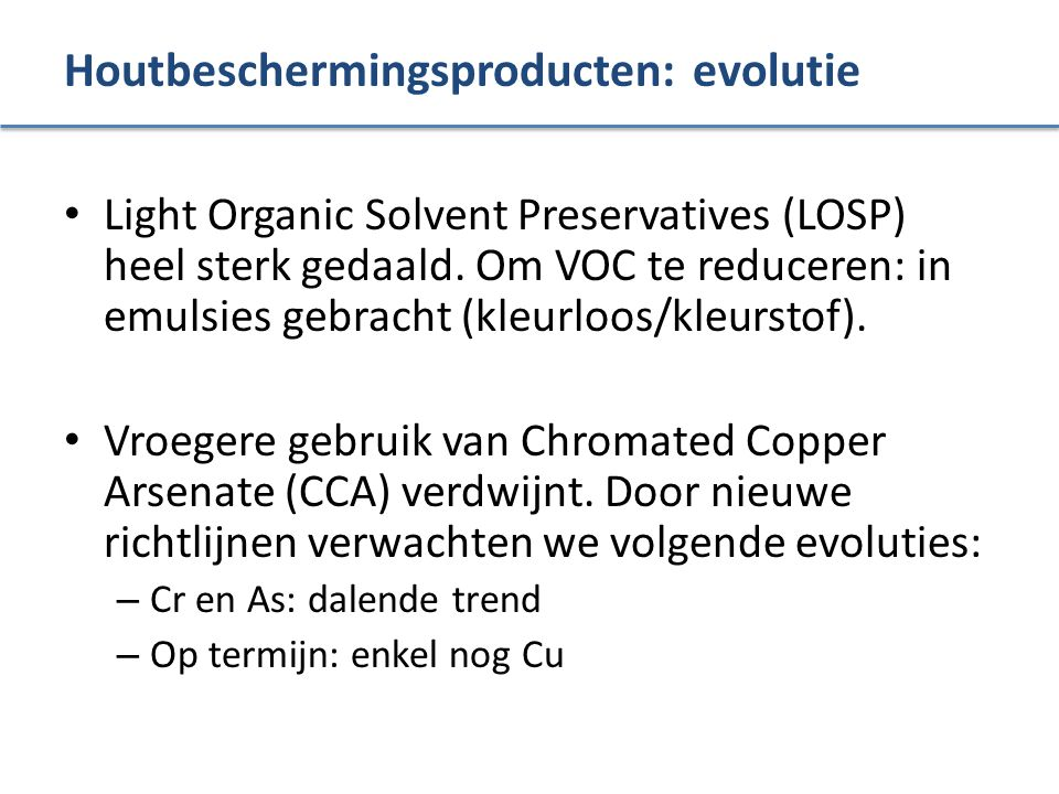 Houtbeschermingsproducten: evolutie Light Organic Solvent Preservatives (LOSP) heel sterk gedaald. Om VOC te reduceren: in emulsies gebracht (kleurloo