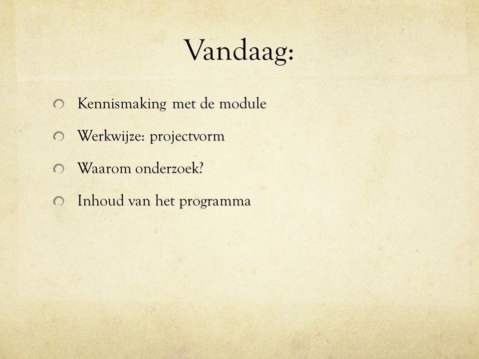 Vandaag: Kennismaking met de module Werkwijze: projectvorm Waarom onderzoek.