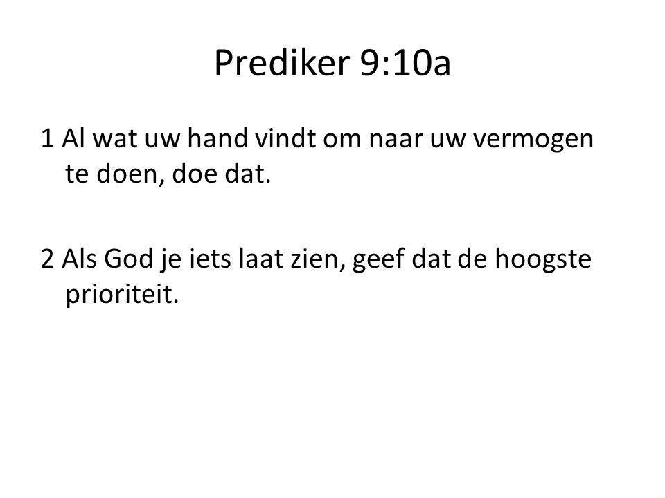 Prediker 9:10a 1 Al wat uw hand vindt om naar uw vermogen te doen, doe dat. 2 Als God je iets laat zien, geef dat de hoogste prioriteit.