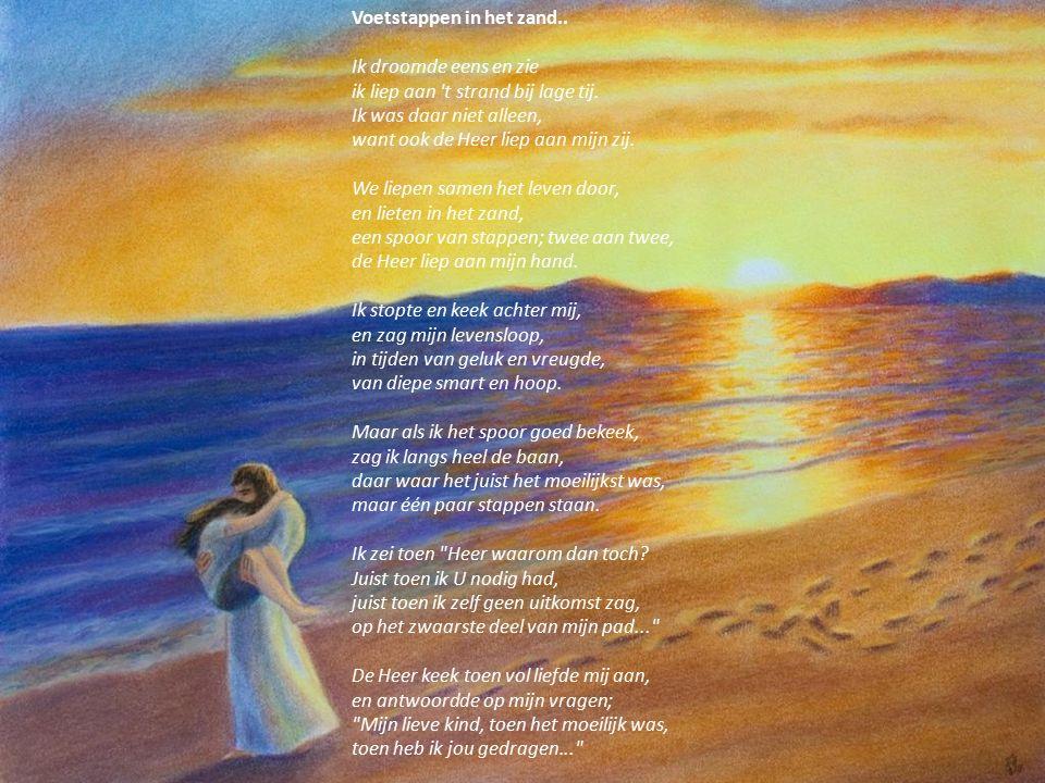 Voetstappen in het zand.. Ik droomde eens en zie ik liep aan 't strand bij lage tij. Ik was daar niet alleen, want ook de Heer liep aan mijn zij. We l