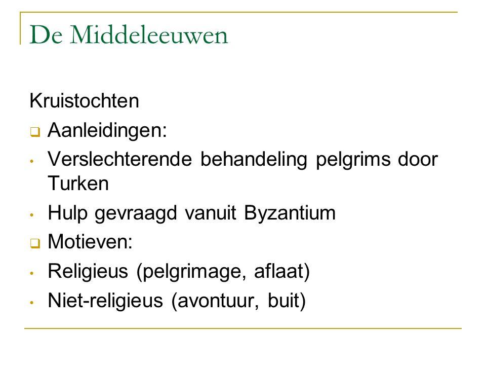 De Middeleeuwen Kruistochten  Aanleidingen: Verslechterende behandeling pelgrims door Turken Hulp gevraagd vanuit Byzantium  Motieven: Religieus (pelgrimage, aflaat) Niet-religieus (avontuur, buit)