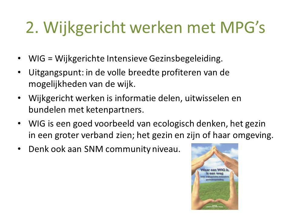 2. Wijkgericht werken met MPG's WIG = Wijkgerichte Intensieve Gezinsbegeleiding. Uitgangspunt: in de volle breedte profiteren van de mogelijkheden van