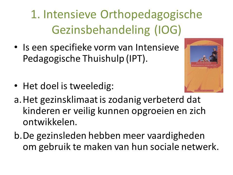1. Intensieve Orthopedagogische Gezinsbehandeling (IOG) Is een specifieke vorm van Intensieve Pedagogische Thuishulp (IPT). Het doel is tweeledig: a.H