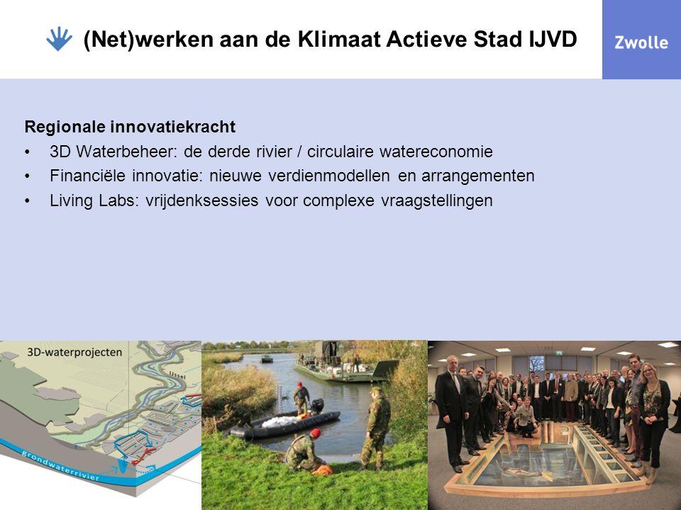 (Net)werken aan de Klimaat Actieve Stad IJVD Regionale innovatiekracht 3D Waterbeheer: de derde rivier / circulaire watereconomie Financiële innovatie: nieuwe verdienmodellen en arrangementen Living Labs: vrijdenksessies voor complexe vraagstellingen
