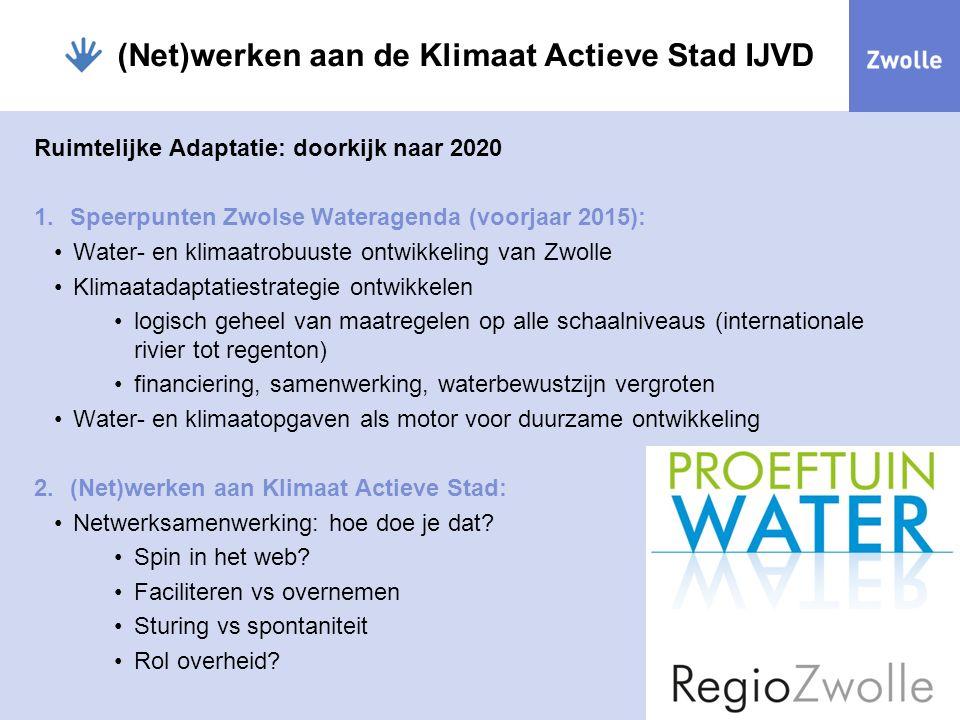 (Net)werken aan de Klimaat Actieve Stad IJVD Ruimtelijke Adaptatie: doorkijk naar 2020 1.Speerpunten Zwolse Wateragenda (voorjaar 2015): Water- en kli