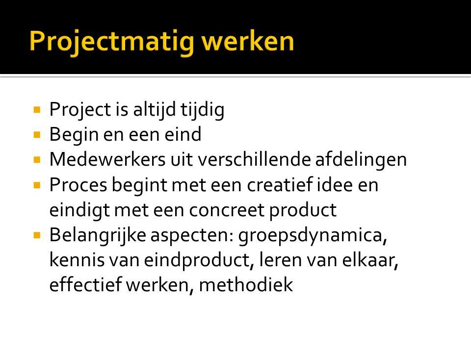  Project is altijd tijdig  Begin en een eind  Medewerkers uit verschillende afdelingen  Proces begint met een creatief idee en eindigt met een concreet product  Belangrijke aspecten: groepsdynamica, kennis van eindproduct, leren van elkaar, effectief werken, methodiek