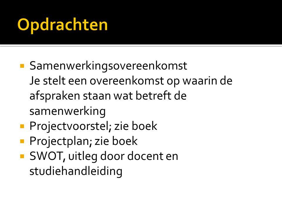 Samenwerkingsovereenkomst Je stelt een overeenkomst op waarin de afspraken staan wat betreft de samenwerking  Projectvoorstel; zie boek  Projectplan; zie boek  SWOT, uitleg door docent en studiehandleiding