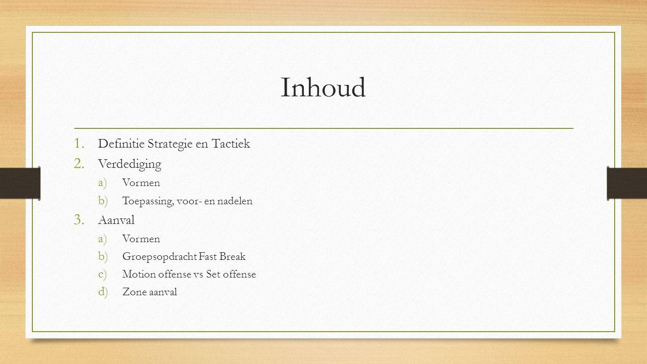 Inhoud 1. Definitie Strategie en Tactiek 2. Verdediging a) Vormen b) Toepassing, voor- en nadelen 3. Aanval a) Vormen b) Groepsopdracht Fast Break c)