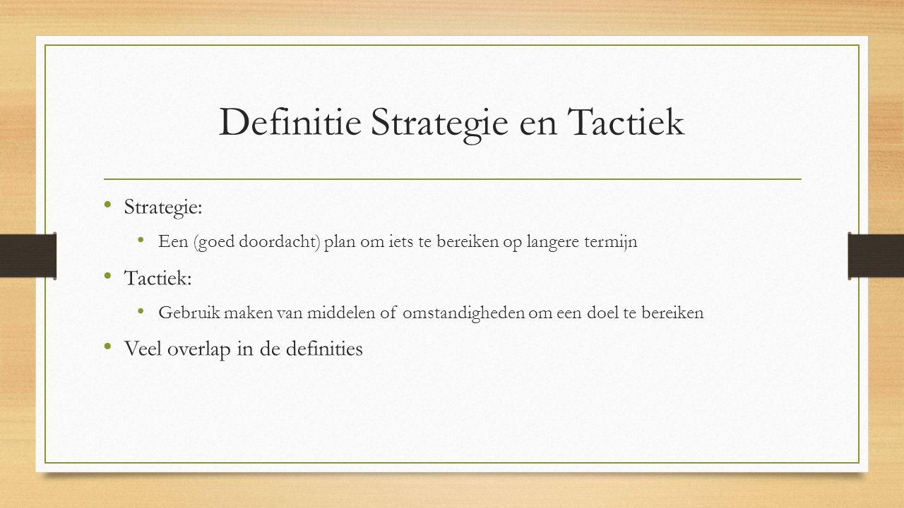 Definitie Strategie en Tactiek Strategie: Een (goed doordacht) plan om iets te bereiken op langere termijn Tactiek: Gebruik maken van middelen of omst