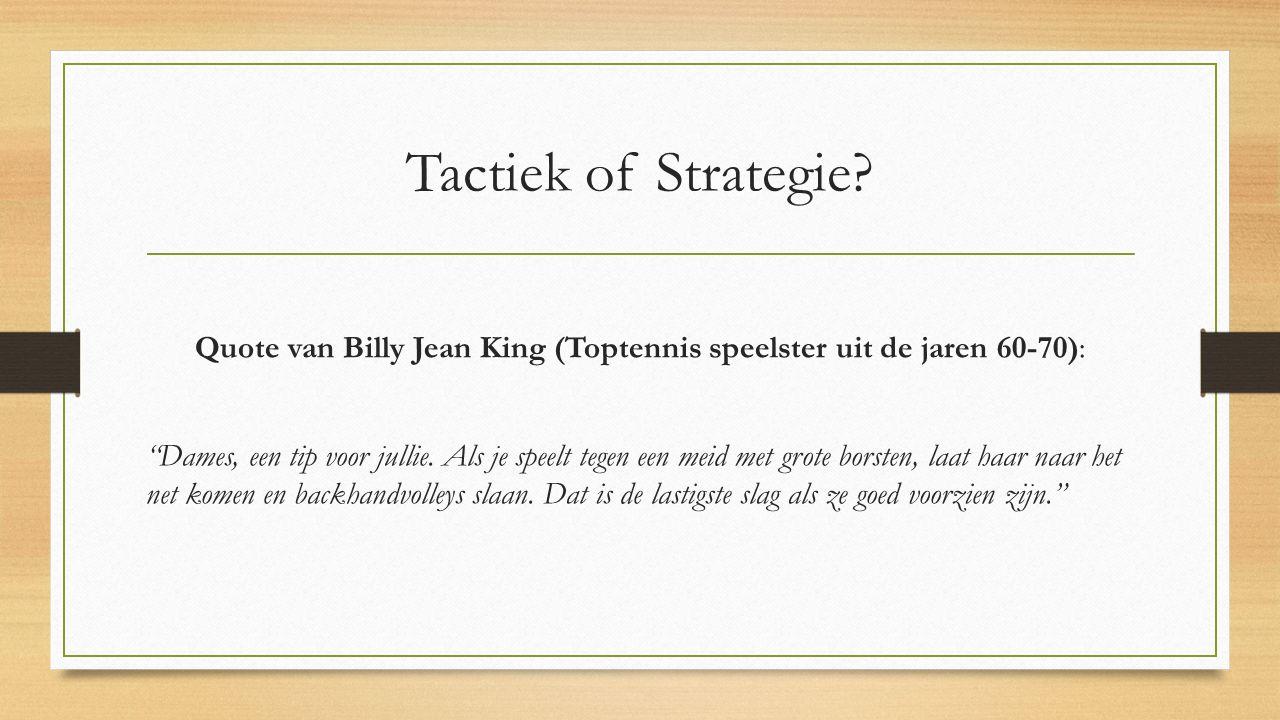"""Tactiek of Strategie? Quote van Billy Jean King (Toptennis speelster uit de jaren 60-70): """"Dames, een tip voor jullie. Als je speelt tegen een meid me"""