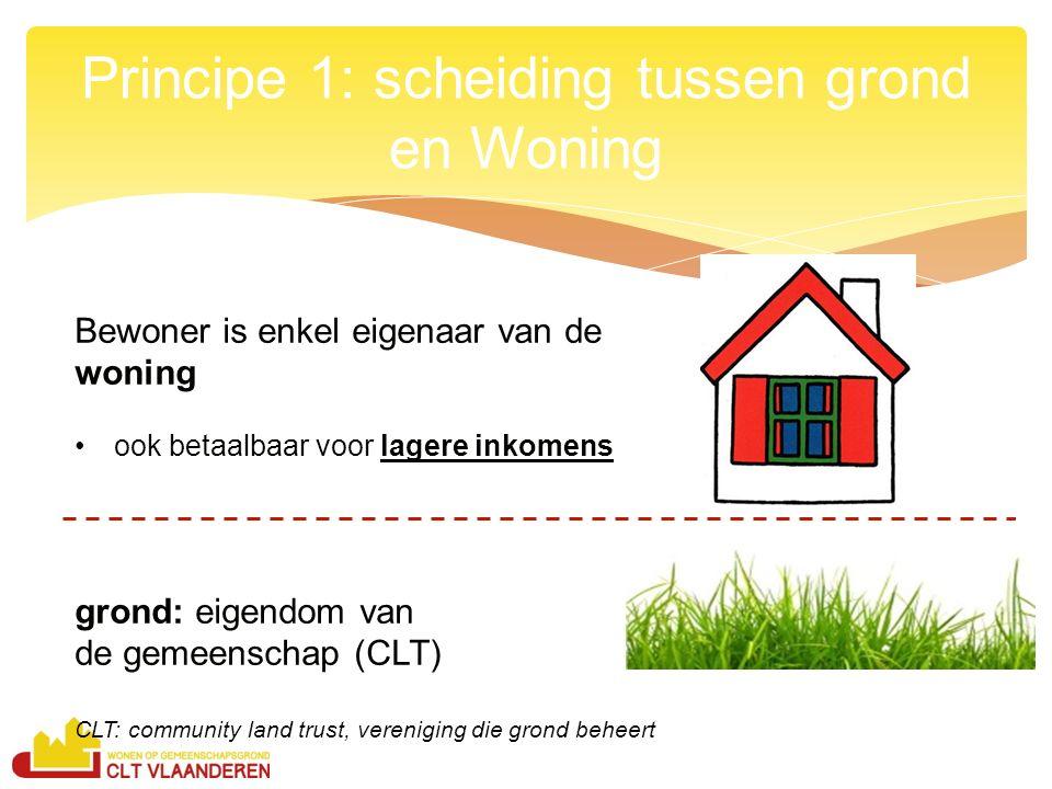 Principe 1: scheiding tussen grond en Woning Bewoner is enkel eigenaar van de woning ook betaalbaar voor lagere inkomens grond: eigendom van de gemeenschap (CLT) CLT: community land trust, vereniging die grond beheert