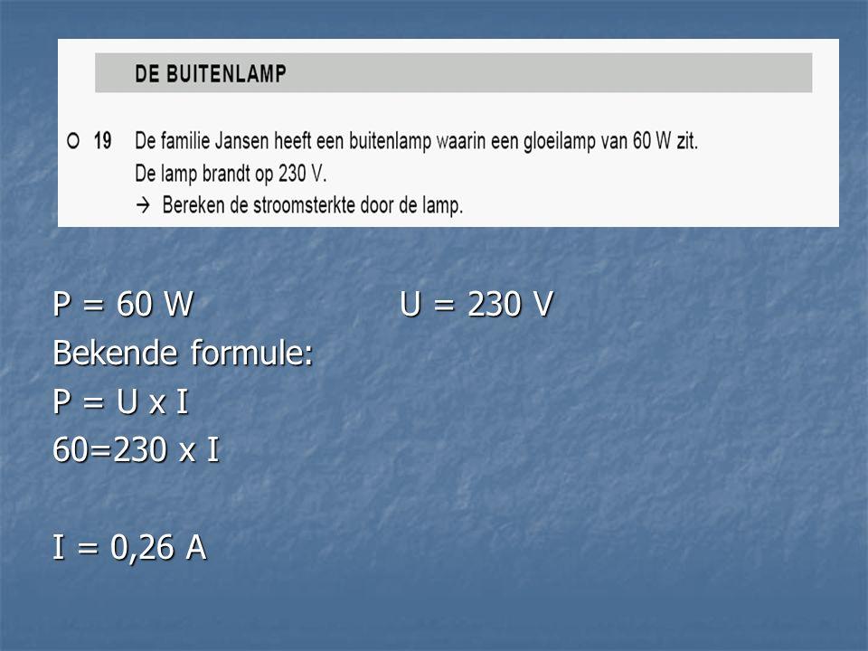 P = 60 WU = 230 V Bekende formule: P = U x I 60=230 x I I = 0,26 A