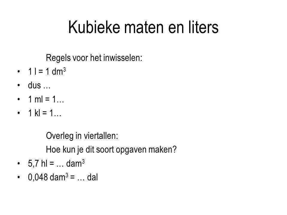 Kubieke maten en liters Regels voor het inwisselen: 1 l = 1 dm 3 dus … 1 ml = 1… 1 kl = 1… Overleg in viertallen: Hoe kun je dit soort opgaven maken.