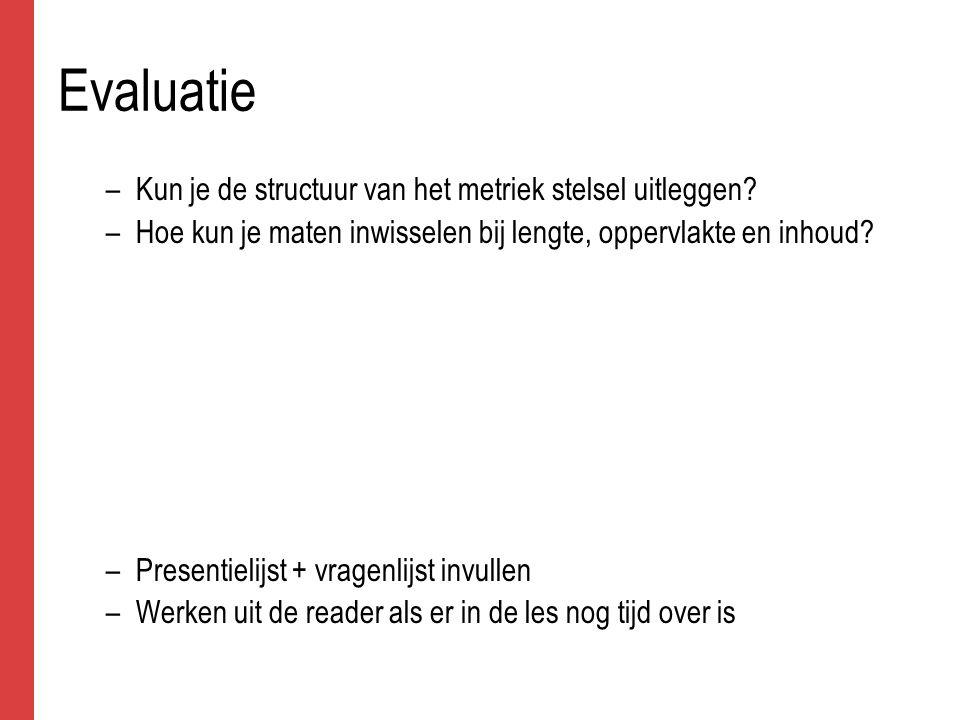 Evaluatie –Kun je de structuur van het metriek stelsel uitleggen.