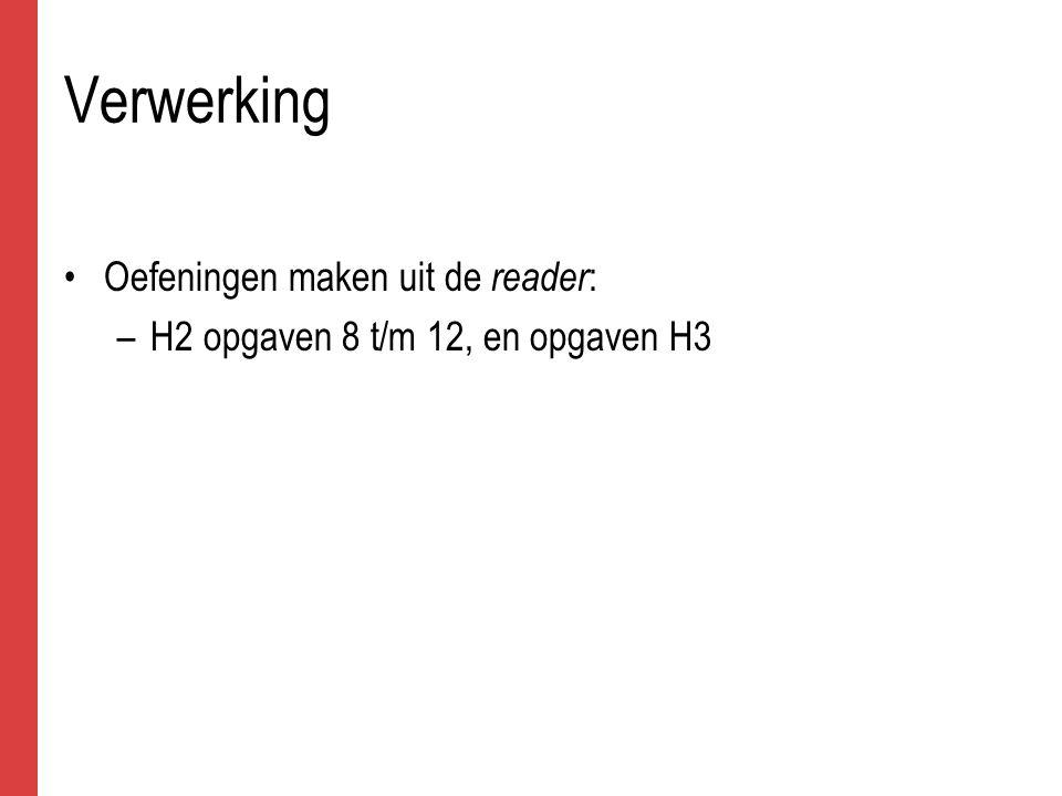 Verwerking Oefeningen maken uit de reader : –H2 opgaven 8 t/m 12, en opgaven H3
